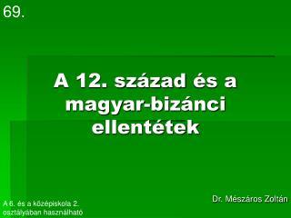 A 12. sz�zad �s a magyar-biz�nc i  ellent�tek