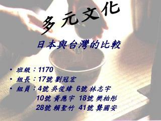 日本與台灣的比較 班級: 1170 組長: 17 號 劉冠宏 組員: 4 號 吳俊緯   6 號 林志宇  10 號 黃應宇   18 號 樊柏彤 28 號 賴聖竹   41 號 龔國安