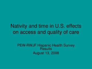 Nativity and time in U.S. effects on access and quality of care