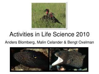 Activities in Life Science 2010 Anders Blomberg, Malin Celander & Bengt Oxelman