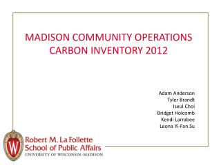 MADISON COMMUNITY OPERATIONS CARBON INVENTORY 2012 Adam Anderson Tyler Brandt Iseul Choi