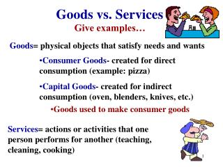Goods =  physical objects that satisfy needs and wants