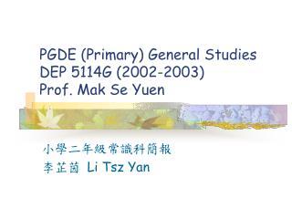 PGDE Primary General Studies  DEP 5114G 2002-2003 Prof. Mak Se Yuen