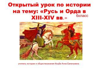 Открытый урок по истории на тему: «Русь и Орда в  XIII-XIV  вв .»
