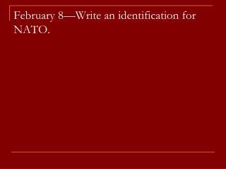 February 8—Write an identification for NATO.