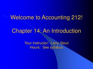 Welcome to Accounting 212  Chapter 14: An Introduction  Your Instructor:  Larry Stout Hours:  See syllabus