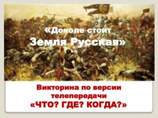 « Доколе стоит  Земля Русская»