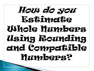 How do you  Estimate Whole Numbers Using Rounding and Compatible Numbers?