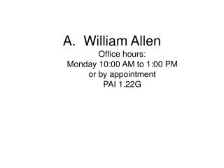 William Allen Office hours:  Monday 10:00 AM to 1:00 PM or by appointment PAI 1.22G