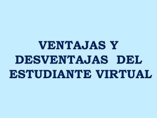 VENTAJAS Y DESVENTAJAS  DEL   ESTUDIANTE VIRTUAL