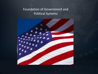 Foundation of Government and  Political Systems