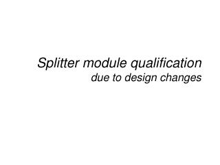 Splitter module qualification due to design changes