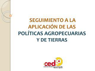SEGUIMIENTO A LA APLICACIÓN DE LAS  POLÍTICAS AGROPECUARIAS Y DE TIERRAS