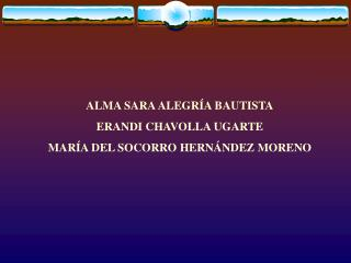 ALMA SARA ALEGRÍA BAUTISTA ERANDI CHAVOLLA UGARTE MARÍA DEL SOCORRO HERNÁNDEZ MORENO