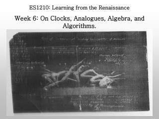 ES1210: Learning from the Renaissance Week 6: On Clocks, Analogues, Algebra, and Algorithms.