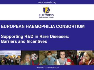 EUROPEAN HAEMOPHILIA CONSORTIUM Supporting R&D in Rare Diseases:  Barriers and Incentives