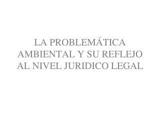 LA PROBLEMÁTICA  AMBIENTAL Y SU REFLEJO AL NIVEL JURIDICO LEGAL