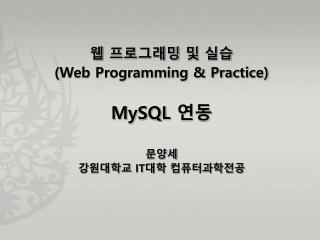 웹 프로그래밍 및 실습 (Web Programming & Practice) MySQL 연동 문양세 강원대학교  IT 대학 컴퓨터과학전공