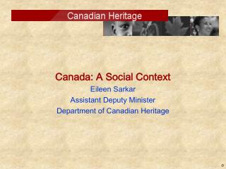 Canada: A Social Context Eileen Sarkar Assistant Deputy Minister Department of Canadian Heritage