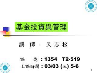 講  師  :   吳 志 松 課     號   : 1354   T2-519 上課時間  : 03/03 ( 三 ) 5-6