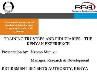 TRAINING TRUSTEES AND FIDUCIARIES – THE KENYAN EXPERIENCE Presentation by:	Nzomo Mutuku