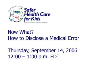 Now What?  How to Disclose a Medical Error Thursday, September 14, 2006 12:00 – 1:00 p.m. EDT