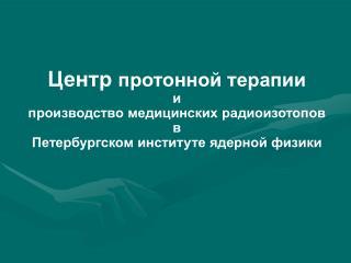 Центр  протонной терапии и производство медицинских радиоизотопов  в