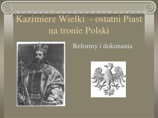 Kazimierz Wielki  - ostatni Piast na tronie Polski