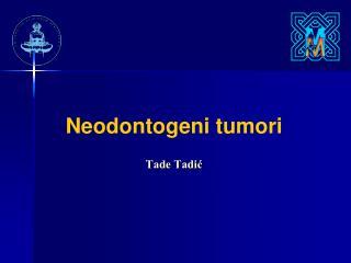 Neodontogeni tumori  Tade Tadi?