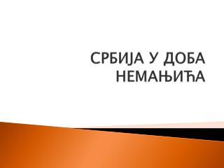 СРБИЈА У ДОБА  НЕМАЊИЋА