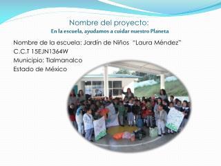 Nombre del proyecto: En la escuela, ayudamos a cuidar nuestro Planeta