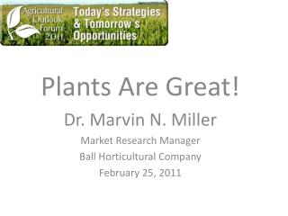 Plants Are Great! Dr. Marvin N. Miller Market Research Manager Ball Horticultural Company