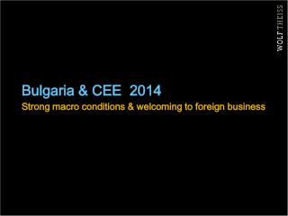 Bulgaria & CEE  2014 Strong macro conditions & welcoming to foreign business