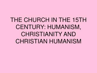 THE CHURCH IN THE 15TH CENTURY: HUMANISM, CHRISTIANITY AND CHRISTIAN HUMANISM
