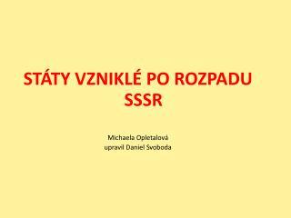 STÁTY VZNIKLÉ PO ROZPADU  SSSR Michaela Opletalová  upravil Daniel Svoboda