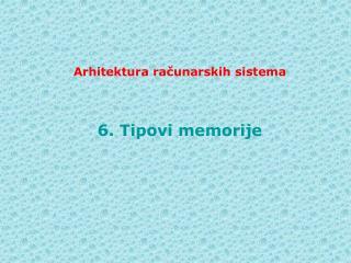 Arhitektura ra č unarskih sistema 6 .  Tipovi memorije