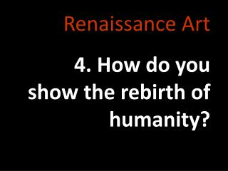 Renaissance Art 4. How do you show the rebirth of humanity?
