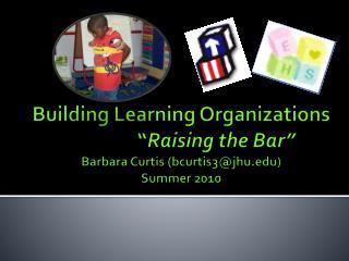 Building Learning Organizations    Raising the Bar  Barbara Curtis bcurtis3jhu Summer 2010