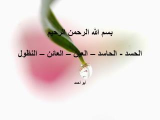 بسم الله الرحمن الرحيم الحسد - الحاسد – العين – العائن – النظول أبو أحمد