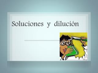 Soluciones  y  dilución