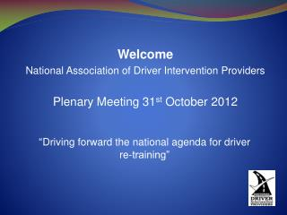 Welcome  National Association of Driver Intervention Providers Plenary Meeting 31 st  October 2012