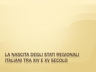 LA NASCITA DEGLI STATI REGIONALI ITALIANI TRA  xiv  E  xv  SECOLO