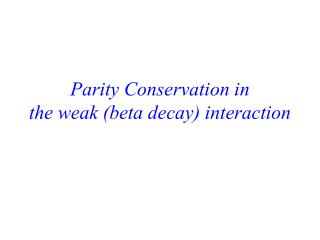 Parity Conservation in  the weak (beta decay) interaction