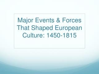 Major Events & Forces That Shaped European Culture: 1450 - 1815