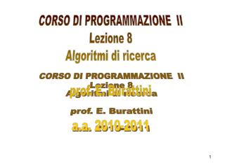 CORSO DI PROGRAMMAZIONE  II Lezione 8 Algoritmi di ricerca prof. E. Burattini a.a. 2010-2011