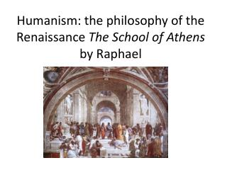 Humanism: the philosophy of the Renaissance  The School of Athens  by Raphael
