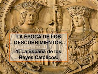 LA ÉPOCA DE LOS DESCUBRIMIENTOS. 1. La España de los Reyes Católicos.
