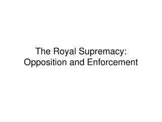 The Royal Supremacy: Opposition and Enforcement