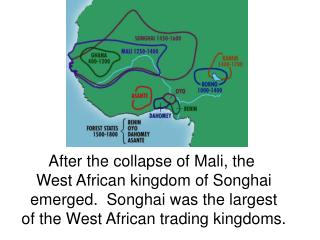 After the collapse of Mali, the  West African kingdom of Songhai emerged.  Songhai was the largest