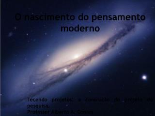 Tecendo projetos: a consru��o do projeto de pesquisa. Professor Alberto A. Gomes